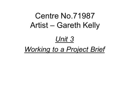 Centre No.71987 Artist – Gareth Kelly Unit 3 Working to a Project Brief.