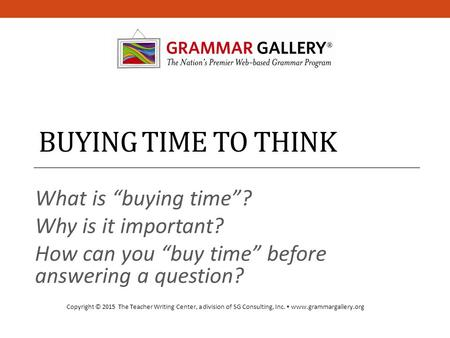 "BUYING TIME TO THINK What is ""buying time""? Why is it important? How can you ""buy time"" before answering a question? Copyright © 2015 The Teacher Writing."