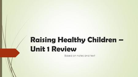 Raising Healthy Children – Unit 1 Review Based on notes and text.
