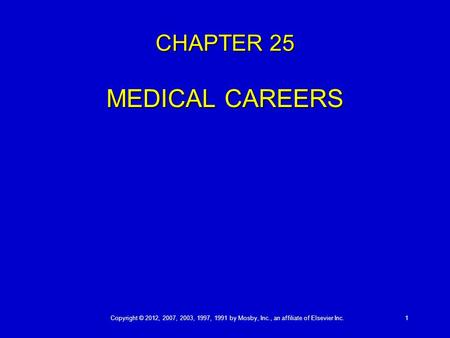 Copyright © 2012, 2007, 2003, 1997, 1991 by Mosby, Inc., an affiliate of Elsevier Inc. 1 CHAPTER 25 MEDICAL CAREERS.