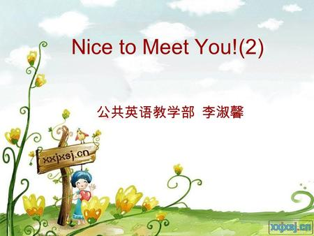 Nice to Meet You!(2) 公共英语教学部 李淑馨. Revision Hi. Hello. How's it going? How do you do? How are things? How are you? Haven't seen you for ages. Great to.
