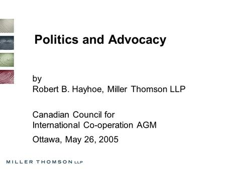 Politics and Advocacy by Robert B. Hayhoe, Miller Thomson LLP Canadian Council for International Co-operation AGM Ottawa, May 26, 2005.