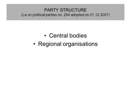 PARTY STRUCTURE (La on political parties no. 294 adopted on 21.12.2007) Central bodies Regional organisations.