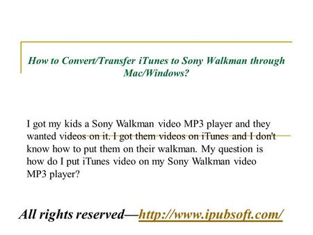 How to Convert/Transfer iTunes to Sony Walkman through Mac/Windows? All rights reserved—http://www.ipubsoft.com/http://www.ipubsoft.com/ I got my kids.