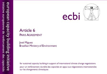 European capacity building initiativeecbi Article 6 P ARIS A GREEMENT José Miguez Brazilian Ministry of Environment european capacity building initiative.