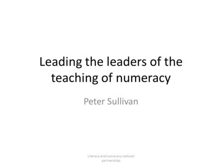 Leading the leaders of the teaching of numeracy Peter Sullivan Literacy and numeracy national partnerships.