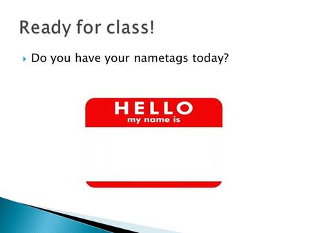  Do you have your nametags today?.  Homeroom = the room where attendance is taken.