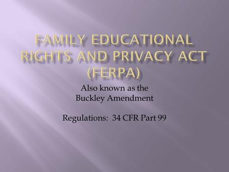 Also known as the Buckley Amendment Regulations: 34 CFR Part 99.