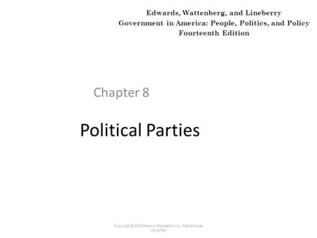 Political Parties Chapter 8 Copyright © 2009 Pearson Education, Inc. Publishing as Longman. Edwards, Wattenberg, and Lineberry Government in America: