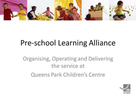 Pre-school Learning Alliance Organising, Operating and Delivering the service at Queens Park Children's Centre.