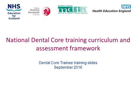 National Dental Core training curriculum and assessment framework Dental Core Trainee training slides September 2016.