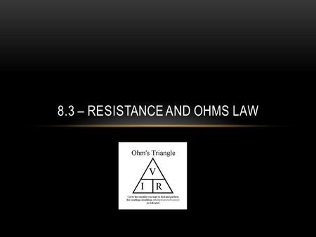 8.3 – RESISTANCE AND OHMS LAW. SECTION 8.3 – RESISTANCE AND OHM'S LAW Resistance – is the property of any material that slows down the flow of electrons.