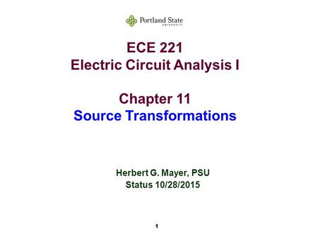 1 ECE 221 Electric Circuit Analysis I Chapter 11 Source Transformations Herbert G. Mayer, PSU Status 10/28/2015.