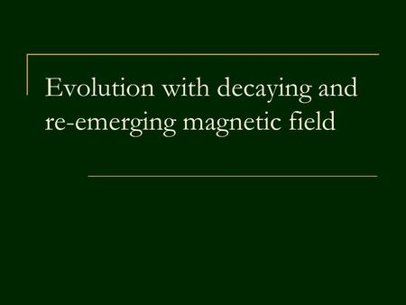 Evolution with decaying and re-emerging magnetic field.