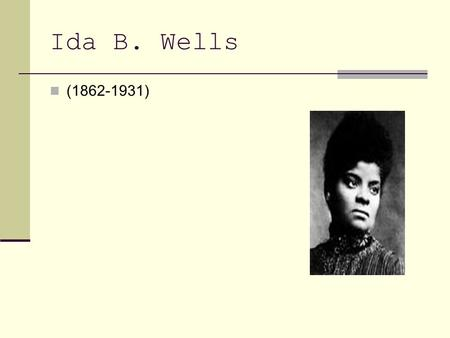 Ida B. Wells (1862-1931). Who Born in Holly Springs, Mississippi, July 16, 1862 before the signing of the Emancipation Proclamation. Ida B Wells was the.