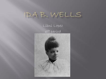 Libni Lopez 6 th period.  Ida B. Wells was an African American sociologist, civil rights leader, and women's rights leader.