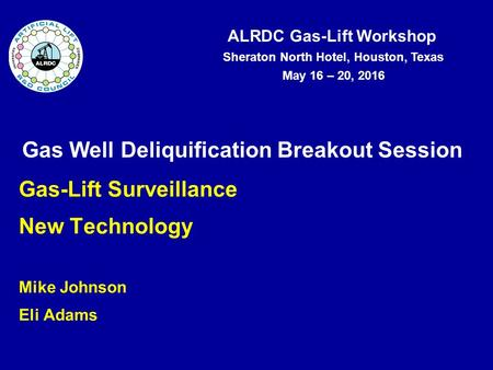ALRDC Gas-Lift Workshop Sheraton North Hotel, Houston, Texas May 16 – 20, 2016 Gas Well Deliquification Breakout Session Gas-Lift Surveillance New Technology.