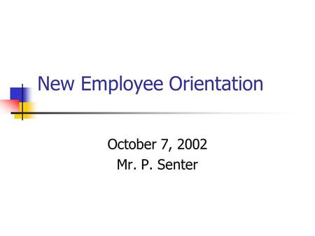 New Employee Orientation October 7, 2002 Mr. P. Senter.