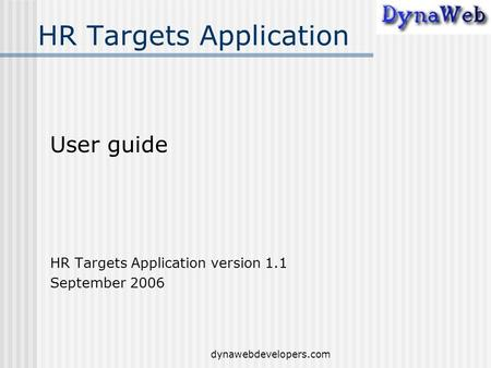Dynawebdevelopers.com HR Targets Application User guide HR Targets Application version 1.1 September 2006.