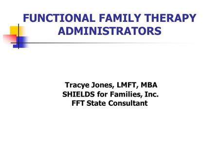 FUNCTIONAL FAMILY THERAPY ADMINISTRATORS Tracye Jones, LMFT, MBA SHIELDS for Families, Inc. FFT State Consultant.
