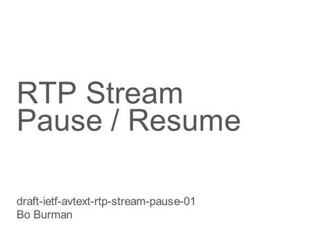 Slide title 70 pt CAPITALS Slide subtitle minimum 30 pt RTP Stream Pause / Resume draft-ietf-avtext-rtp-stream-pause-01 Bo Burman.