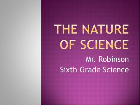 Mr. Robinson Sixth Grade Science.  Science is the study of the natural world.  There are different fields of science:  Biology or life science  Geology.