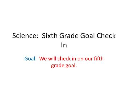 Science: Sixth Grade Goal Check In Goal: We will check in on our fifth grade goal.