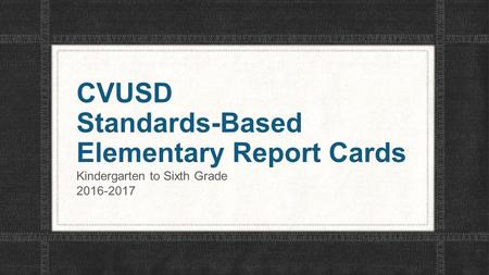CVUSD Standards-Based Elementary Report Cards Kindergarten to Sixth Grade 2016-2017.