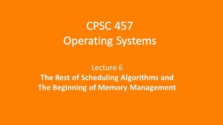 Lecture 6 The Rest of Scheduling Algorithms and The Beginning of Memory Management.