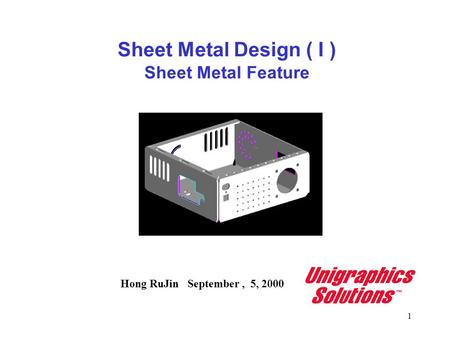 1 Sheet Metal Design ( I ) Sheet Metal Feature Hong RuJin September, 5, 2000.