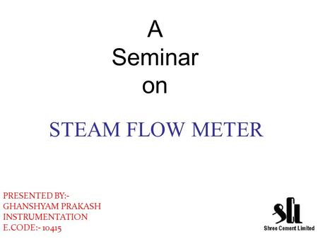 A Seminar on STEAM FLOW METER PRESENTED BY:- GHANSHYAM PRAKASH INSTRUMENTATION E.CODE:- 10415.