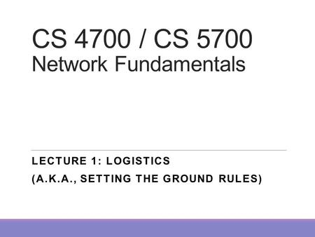 CS 4700 / CS 5700 Network Fundamentals LECTURE 1: LOGISTICS (A.K.A., SETTING THE GROUND RULES)