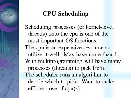 CPU Scheduling Scheduling processes (or kernel-level threads) onto the cpu is one of the most important OS functions. The cpu is an expensive resource.