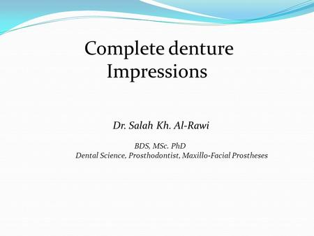 Dr. Salah Kh. Al-Rawi BDS, MSc. PhD Dental Science, Prosthodontist, Maxillo-Facial Prostheses Complete denture Impressions.