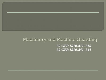 29 CFR 1910.211–219 29 CFR 1910.241–244. To enable students to understand the following:  Basic concepts of machine guarding  How to identify machine.