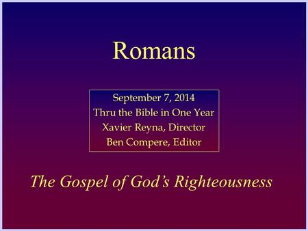 Romans September 7, 2014 Thru the Bible in One Year Xavier Reyna, Director Ben Compere, Editor The Gospel of God's Righteousness.