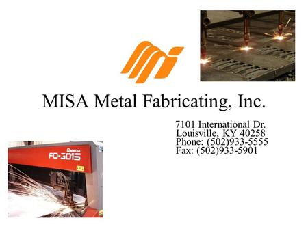 MISA Metal Fabricating, Inc. 7101 International Dr. Louisville, KY 40258 Phone: (502)933-5555 Fax: (502)933-5901.