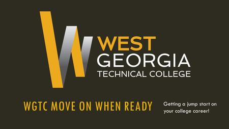 WGTC MOVE ON WHEN READY Getting a jump start on your college career!