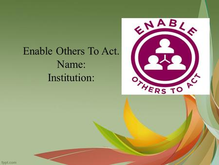 Enable Others To Act. Name: Institution:. Enabling others to act cannot be achieved when someone does it all alone. One needs support and talents of others.