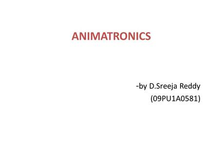 ANIMATRONICS - by D.Sreeja Reddy (09PU1A0581). Agenda Introduction What is Animatronics? Idea of Animatronics Formation of Animatronics Making of Animatronics.