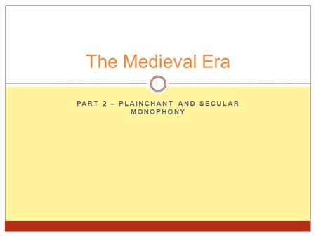 PART 2 – PLAINCHANT AND SECULAR MONOPHONY The Medieval Era.