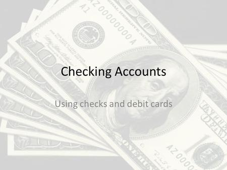 Checking Accounts Using checks and debit cards. The purpose of a checking account 1.Safer than carrying cash around. 2.Accepted most places. 3.It gives.