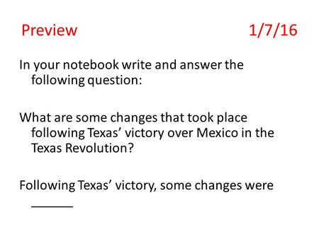 Preview 1/7/16 In your notebook write and answer the following question: What are some changes that took place following Texas' victory over Mexico in.
