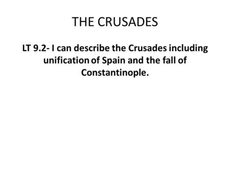 THE CRUSADES LT 9.2- I can describe the Crusades including unification of Spain and the fall of Constantinople.
