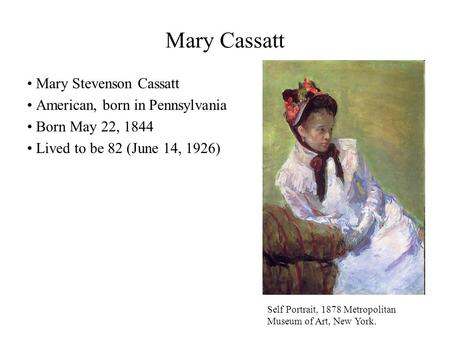 Mary Cassatt Mary Stevenson Cassatt American, born in Pennsylvania Born May 22, 1844 Lived to be 82 (June 14, 1926) Self Portrait, 1878 Metropolitan Museum.