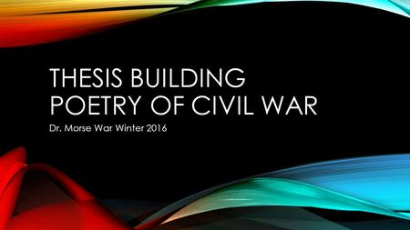 THESIS BUILDING POETRY OF CIVIL WAR Dr. Morse War Winter 2016.