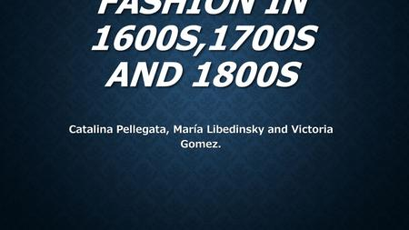 FASHION IN 1600S,1700S AND 1800S Catalina Pellegata, María Libedinsky and Victoria Gomez.