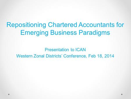 Repositioning Chartered Accountants for Emerging Business Paradigms Presentation to ICAN Western Zonal Districts' Conference, Feb 18, 2014.