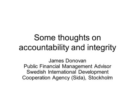 Some thoughts on accountability and integrity James Donovan Public Financial Management Advisor Swedish International Development Cooperation Agency (Sida),