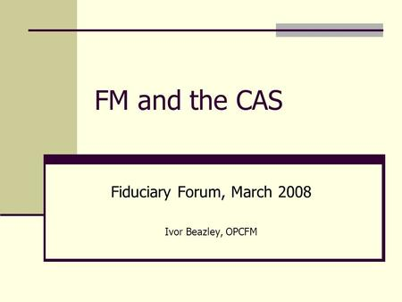 FM and the CAS Fiduciary Forum, March 2008 Ivor Beazley, OPCFM.